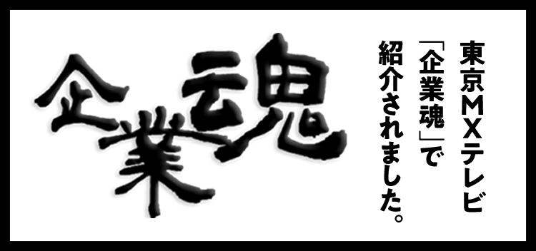 東京MXテレビ「企業魂」で紹介されました。